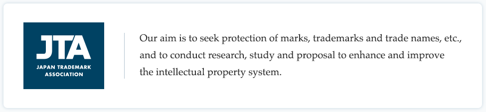 JTA JAPAN TRADEMARK ASSOCIATION / Our aim is to seek protection of marks, trademarks and trade names, etc., and to conduct research, study and proposal to enhance and improve the intellectual property system.